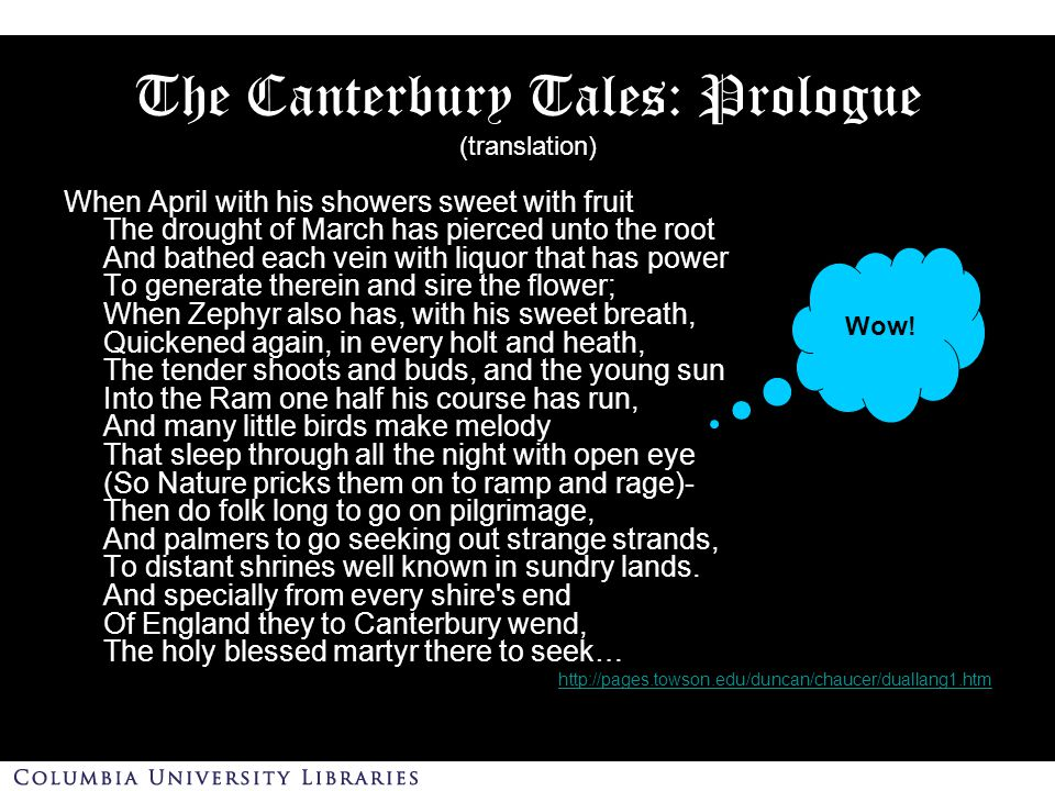 The Canterbury Tales: Prologue (translation) When April with his showers sweet with fruit The drought of March has pierced unto the root And bathed each vein with liquor that has power To generate therein and sire the flower; When Zephyr also has, with his sweet breath, Quickened again, in every holt and heath, The tender shoots and buds, and the young sun Into the Ram one half his course has run, And many little birds make melody That sleep through all the night with open eye (So Nature pricks them on to ramp and rage)- Then do folk long to go on pilgrimage, And palmers to go seeking out strange strands, To distant shrines well known in sundry lands.