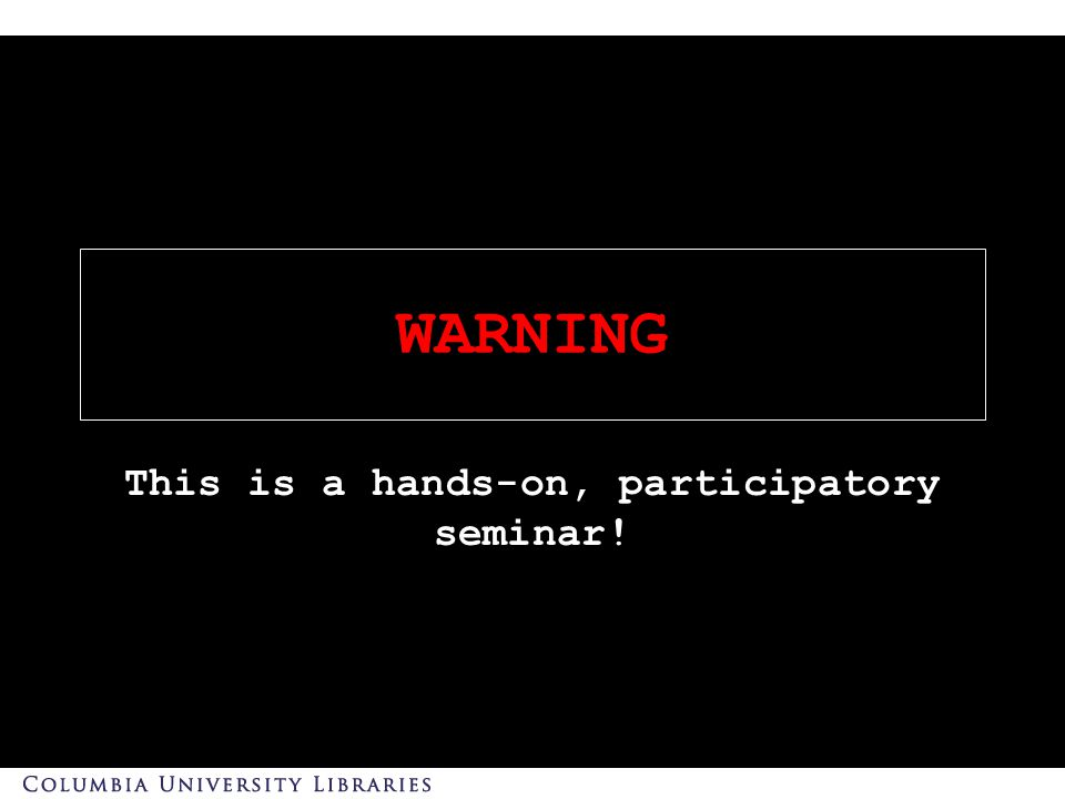 WARNING This is a hands-on, participatory seminar!