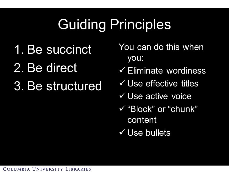 Guiding Principles 1.Be succinct 2.Be direct 3.Be structured You can do this when you: Eliminate wordiness Use effective titles Use active voice Block or chunk content Use bullets