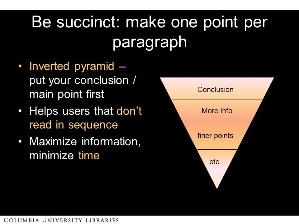 Be succinct: make one point per paragraph Inverted pyramid – put your conclusion / main point first Helps users that don't read in sequence Maximize information, minimize time Conclusion More info finer points etc.