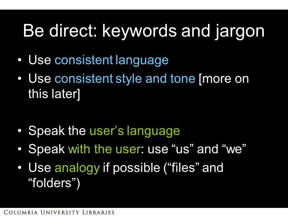 Be direct: keywords and jargon Use consistent language Use consistent style and tone [more on this later] Speak the user's language Speak with the user: use us and we Use analogy if possible ( files and folders )