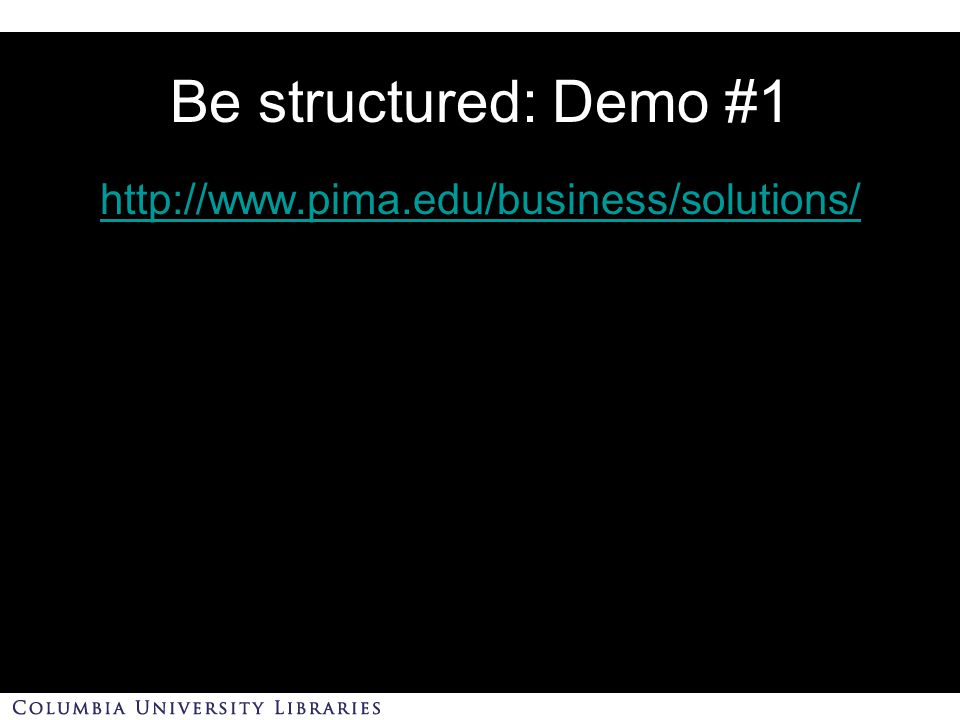 Be structured: Demo #1 http://www.pima.edu/business/solutions/