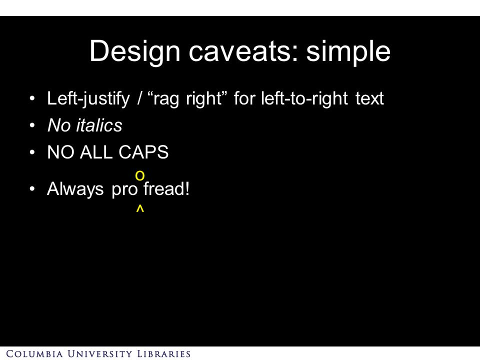 Design caveats: simple Left-justify / rag right for left-to-right text No italics NO ALL CAPS Always pro fread.