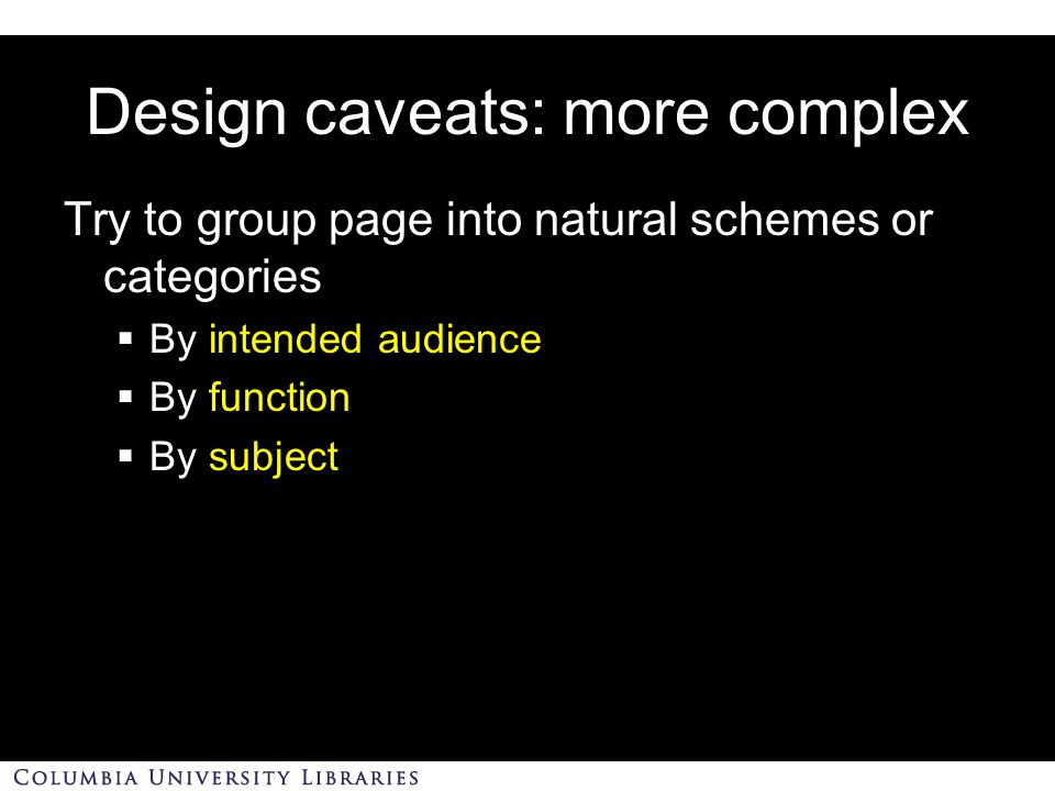 Design caveats: more complex Try to group page into natural schemes or categories  By intended audience  By function  By subject