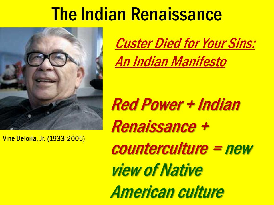 The Indian Renaissance Vine Deloria, Jr. (1933-2005) Custer Died for Your Sins: An Indian Manifesto Red Power + Indian Renaissance + counterculture =