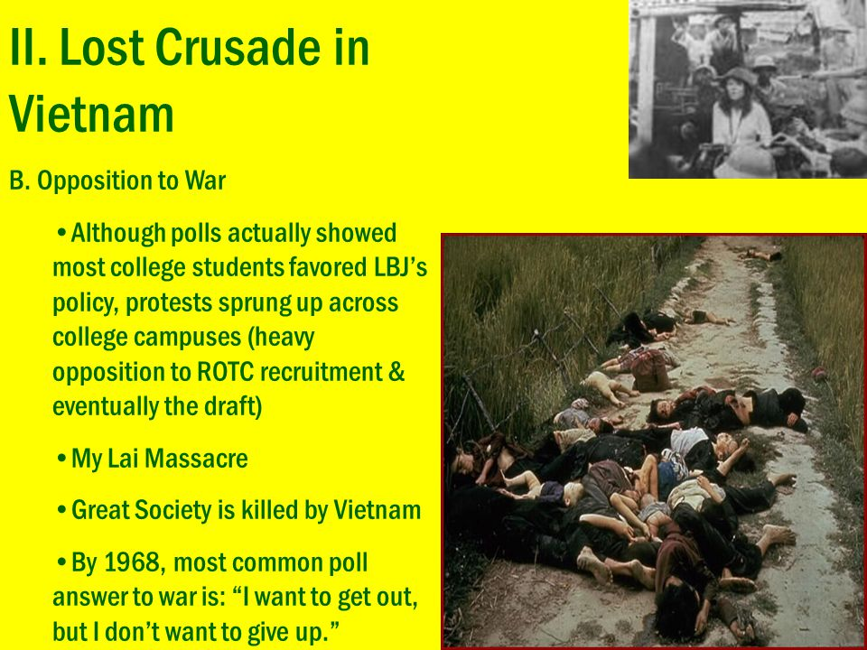 II. Lost Crusade in Vietnam B. Opposition to War Although polls actually showed most college students favored LBJ's policy, protests sprung up across