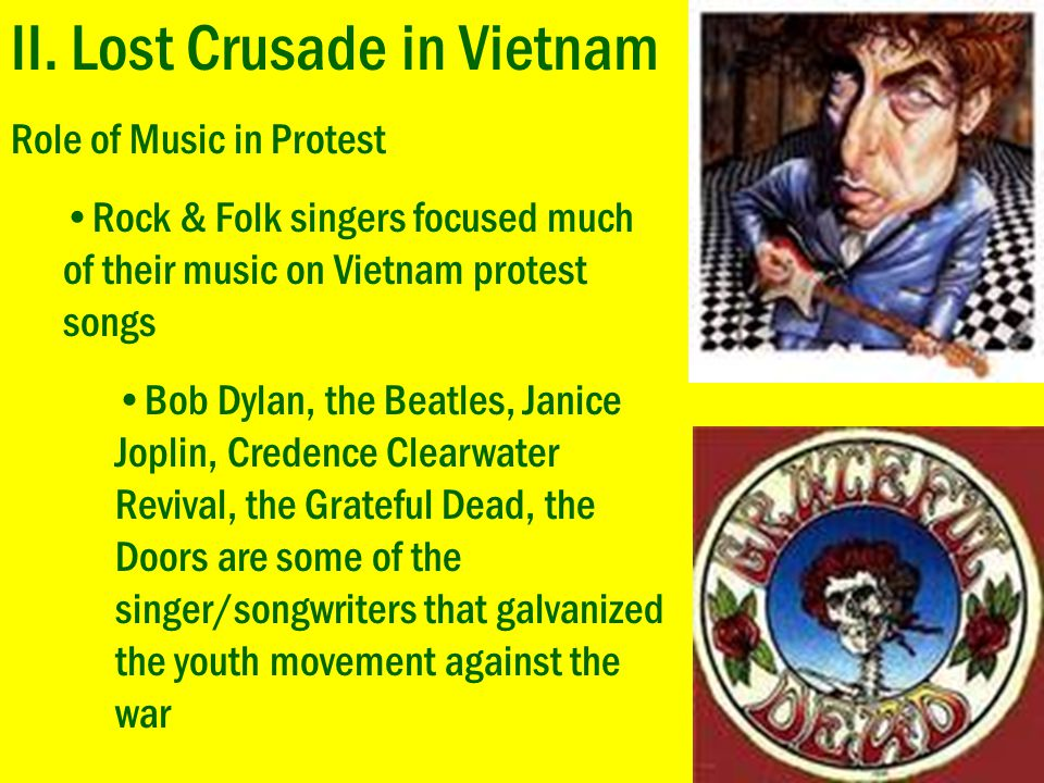 II. Lost Crusade in Vietnam Role of Music in Protest Rock & Folk singers focused much of their music on Vietnam protest songs Bob Dylan, the Beatles,
