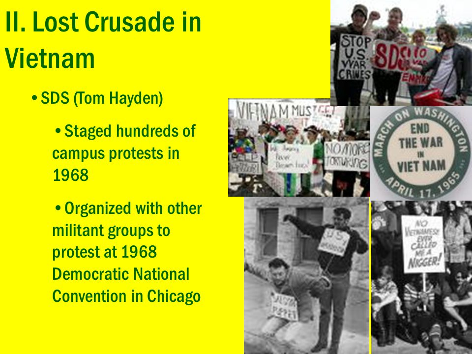 II. Lost Crusade in Vietnam SDS (Tom Hayden) Staged hundreds of campus protests in 1968 Organized with other militant groups to protest at 1968 Democr