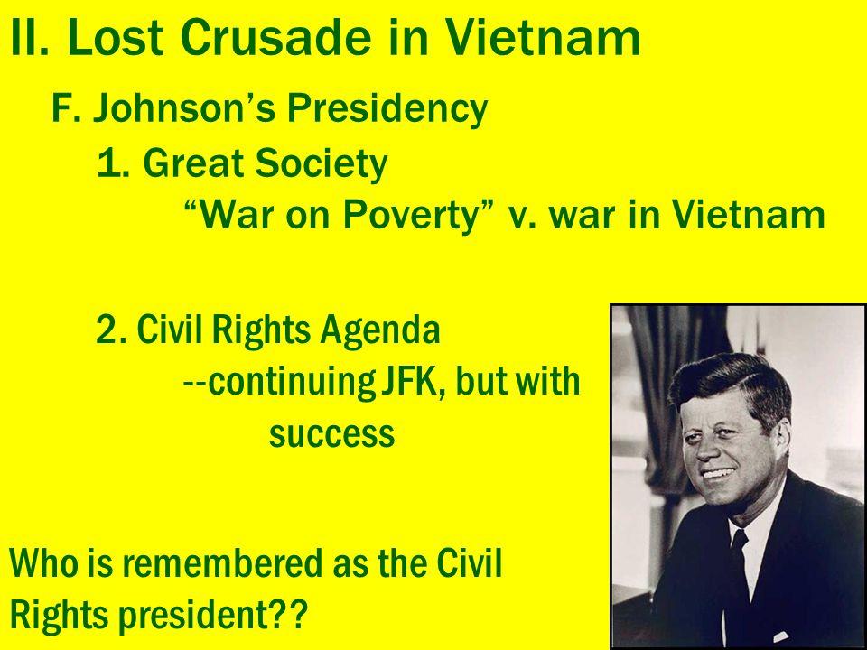 "II. Lost Crusade in Vietnam F. Johnson's Presidency 1. Great Society ""War on Poverty"" v. war in Vietnam 2. Civil Rights Agenda --continuing JFK, but w"