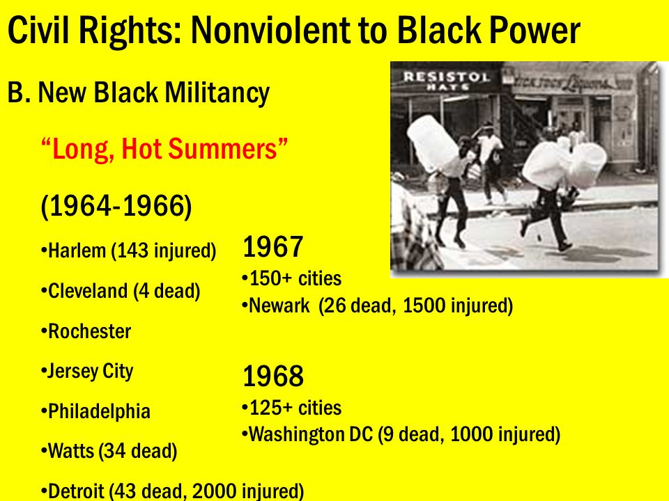 """Civil Rights: Nonviolent to Black Power B. New Black Militancy """"Long, Hot Summers"""" (1964-1966) Harlem (143 injured) Cleveland (4 dead) Rochester Jerse"""