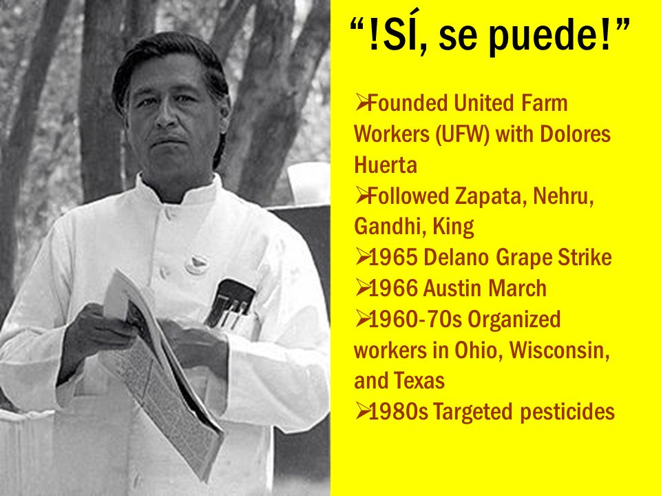 """""""!SÍ, se puede!""""  Founded United Farm Workers (UFW) with Dolores Huerta  Followed Zapata, Nehru, Gandhi, King  1965 Delano Grape Strike  1966 Aust"""