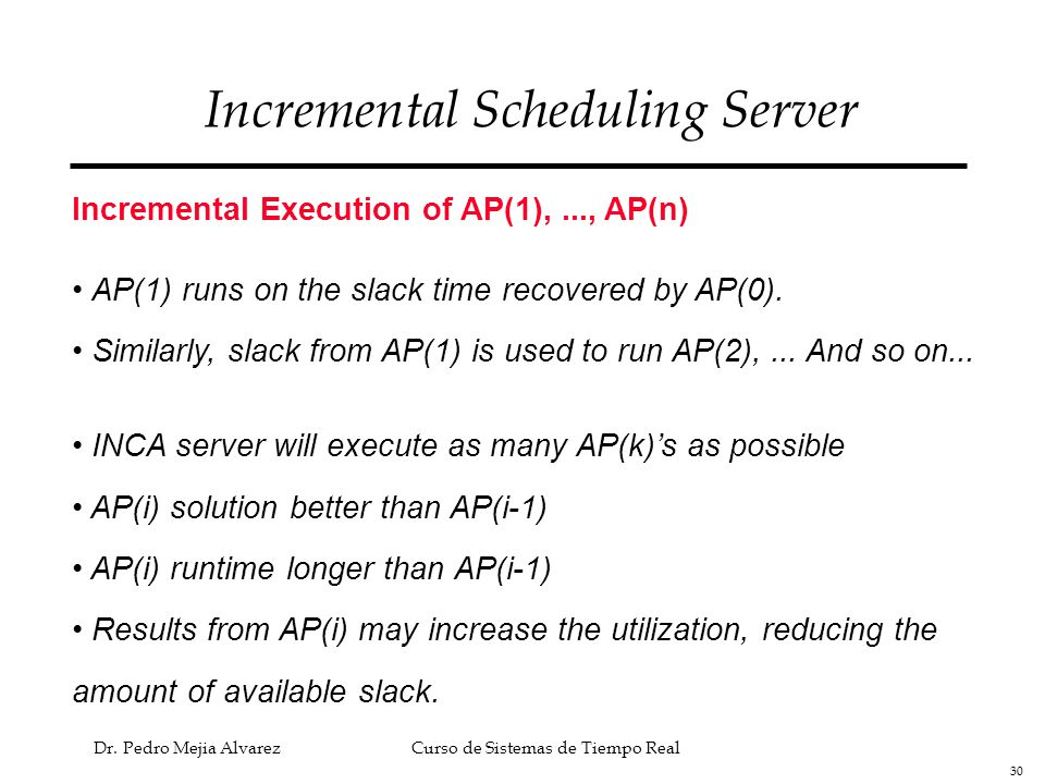30 Dr. Pedro Mejia Alvarez Curso de Sistemas de Tiempo Real Incremental Scheduling Server Incremental Execution of AP(1),..., AP(n) AP(1) runs on the
