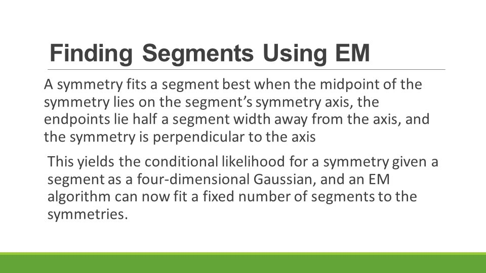 Finding Segments Using EM A symmetry fits a segment best when the midpoint of the symmetry lies on the segment's symmetry axis, the endpoints lie half