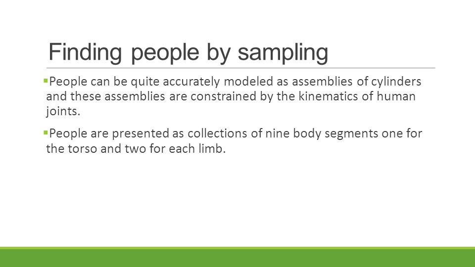 Finding people by sampling  People can be quite accurately modeled as assemblies of cylinders and these assemblies are constrained by the kinematics