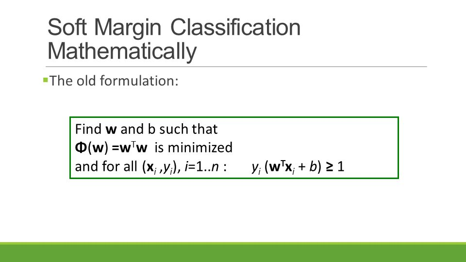 Soft Margin Classification Mathematically  The old formulation: Find w and b such that Φ(w) =w T w is minimized and for all (x i,y i ), i=1..n : y i