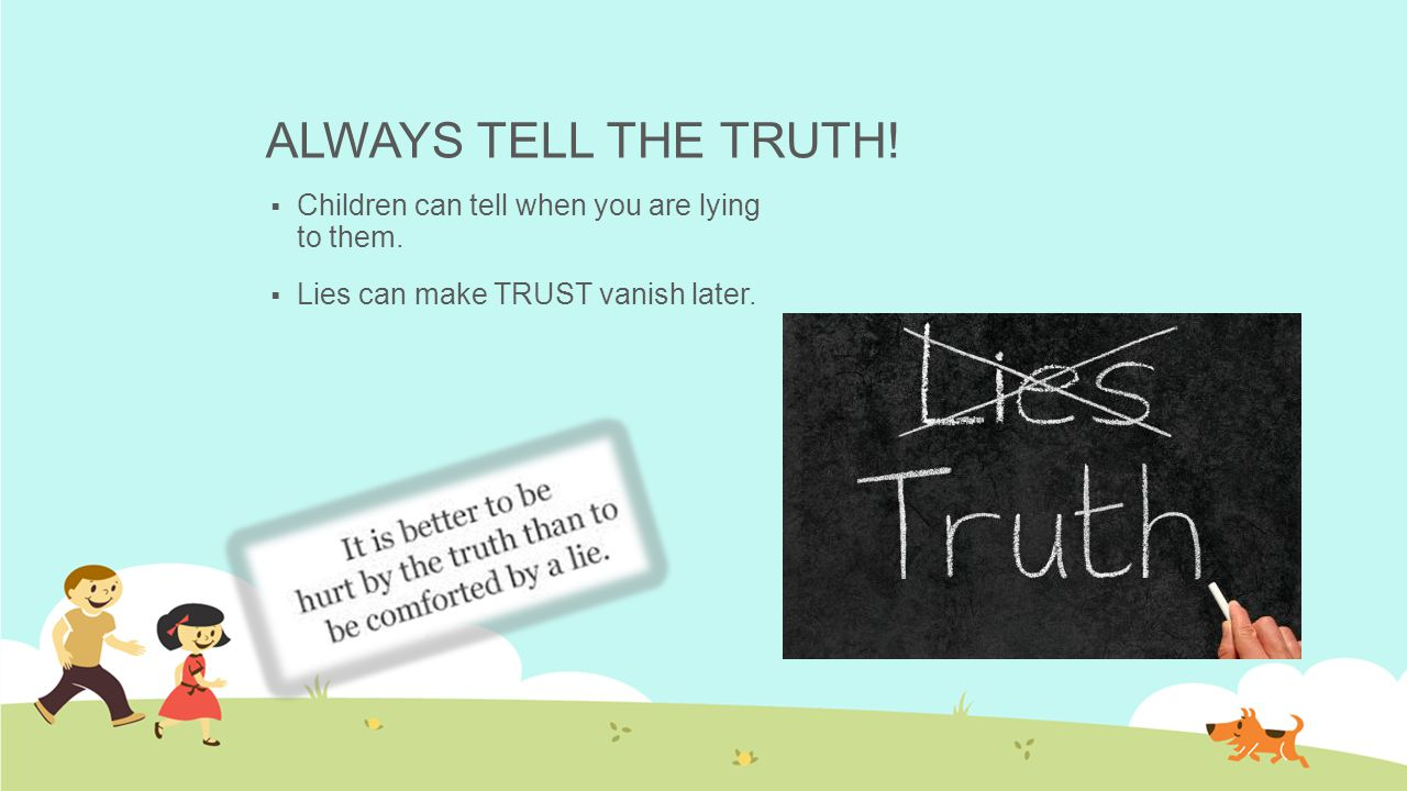 ALWAYS TELL THE TRUTH. Children can tell when you are lying to them.
