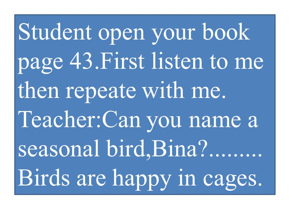 Student open your book page 43.First listen to me then repeate with me.
