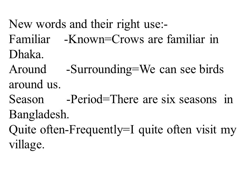 New words and their right use:- Familiar -Known=Crows are familiar in Dhaka.