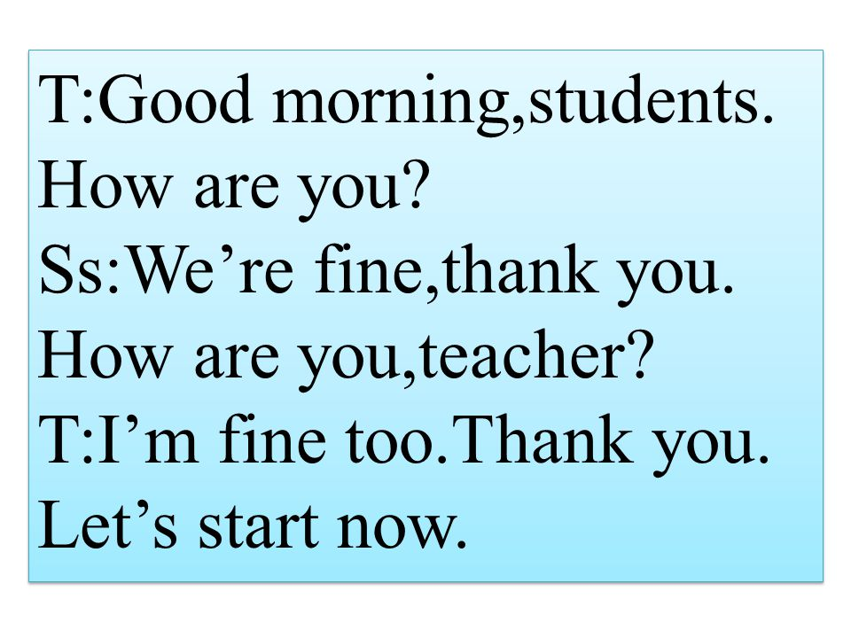 T:Good morning,students. How are you. Ss:We're fine,thank you.
