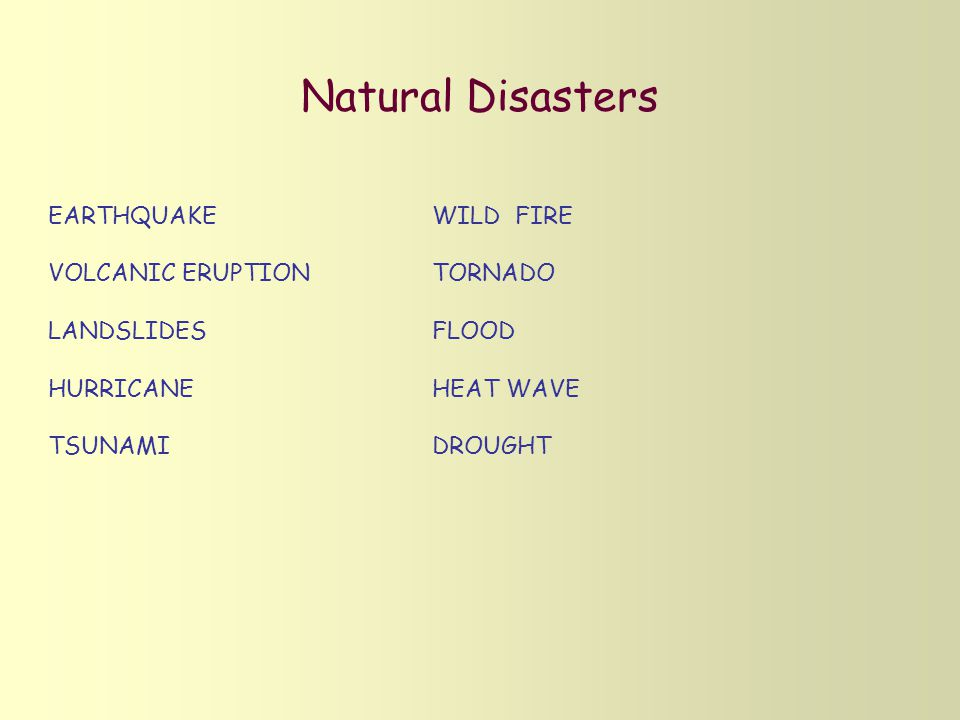 Natural Disasters EARTHQUAKE VOLCANIC ERUPTION LANDSLIDES HURRICANE TSUNAMI WILD FIRE TORNADO FLOOD HEAT WAVE DROUGHT