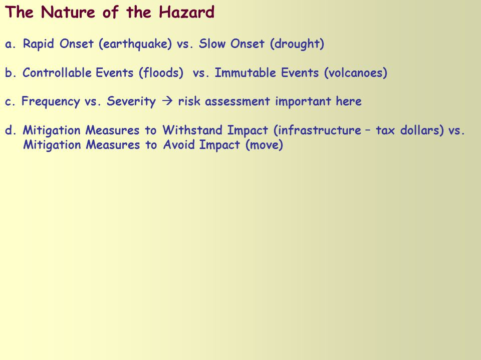 The Nature of the Hazard a.Rapid Onset (earthquake) vs. Slow Onset (drought) b. Controllable Events (floods) vs. Immutable Events (volcanoes) c. Frequ