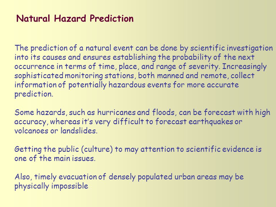 Natural Hazard Prediction The prediction of a natural event can be done by scientific investigation into its causes and ensures establishing the probability of the next occurrence in terms of time, place, and range of severity.