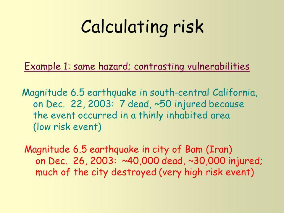 Calculating risk Example 1: same hazard; contrasting vulnerabilities Magnitude 6.5 earthquake in south-central California, on Dec. 22, 2003: 7 dead, ~