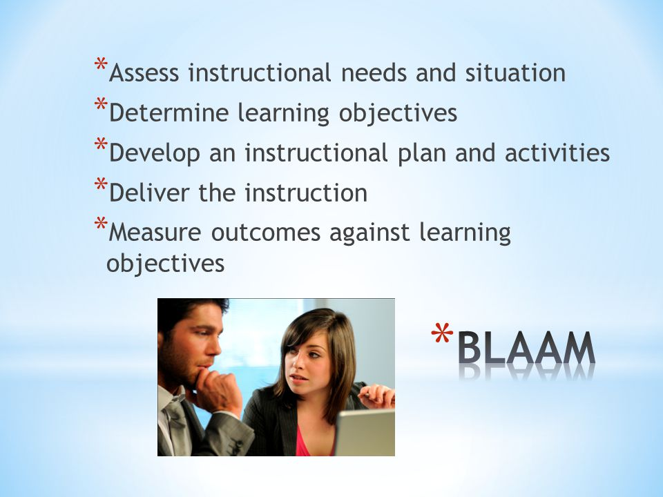 * Assess instructional needs and situation * Determine learning objectives * Develop an instructional plan and activities * Deliver the instruction * Measure outcomes against learning objectives