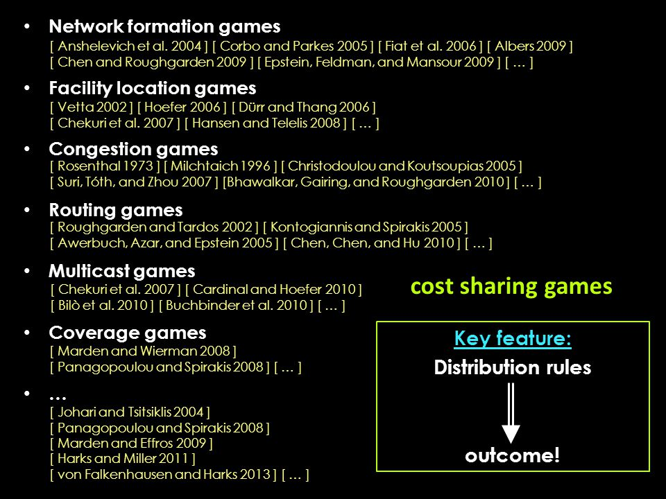 cost sharing games Network formation games Facility location games Congestion games Routing games Multicast games Coverage games … [ Anshelevich et al.