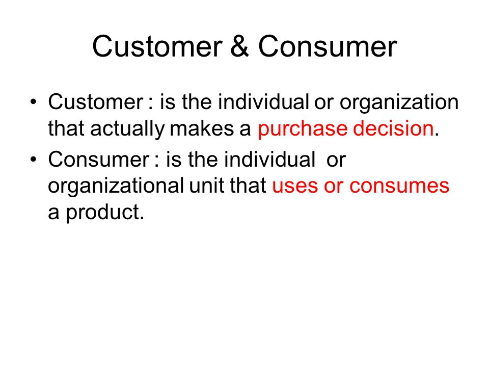 Customer & Consumer Customer : is the individual or organization that actually makes a purchase decision.
