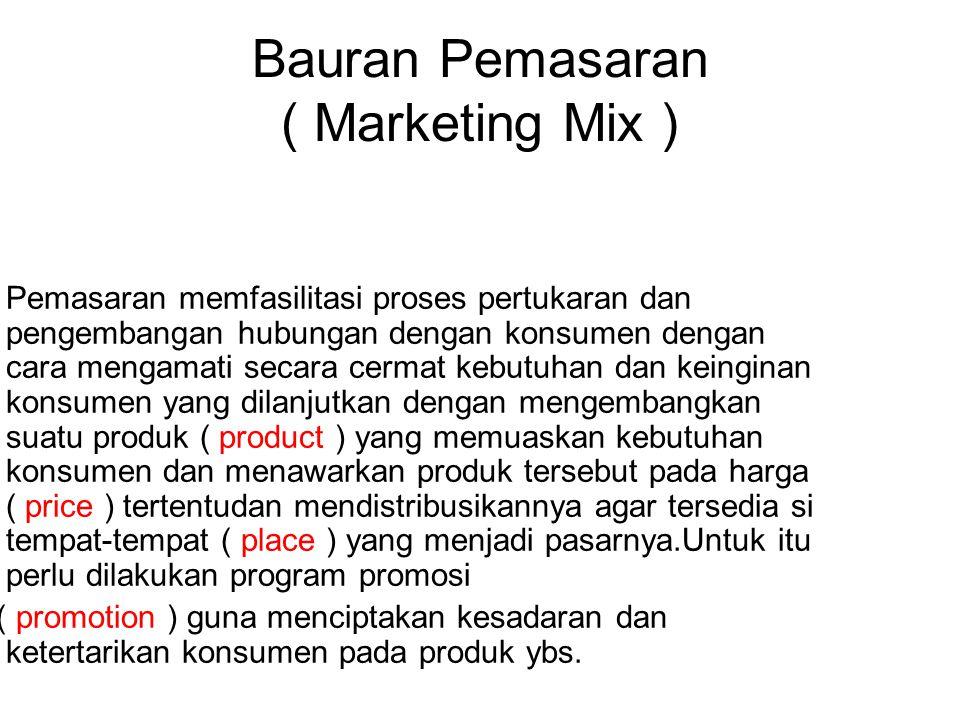 Bauran Pemasaran ( Marketing Mix ) Pemasaran memfasilitasi proses pertukaran dan pengembangan hubungan dengan konsumen dengan cara mengamati secara cermat kebutuhan dan keinginan konsumen yang dilanjutkan dengan mengembangkan suatu produk ( product ) yang memuaskan kebutuhan konsumen dan menawarkan produk tersebut pada harga ( price ) tertentudan mendistribusikannya agar tersedia si tempat-tempat ( place ) yang menjadi pasarnya.Untuk itu perlu dilakukan program promosi ( promotion ) guna menciptakan kesadaran dan ketertarikan konsumen pada produk ybs.