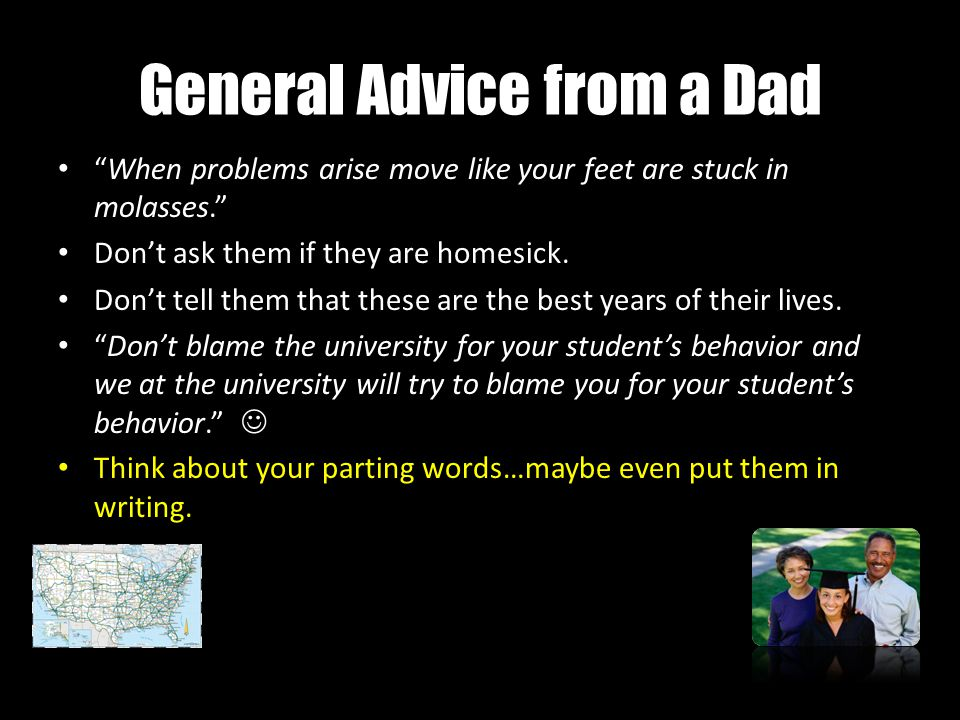 General Advice from a Dad When problems arise move like your feet are stuck in molasses. Don't ask them if they are homesick.