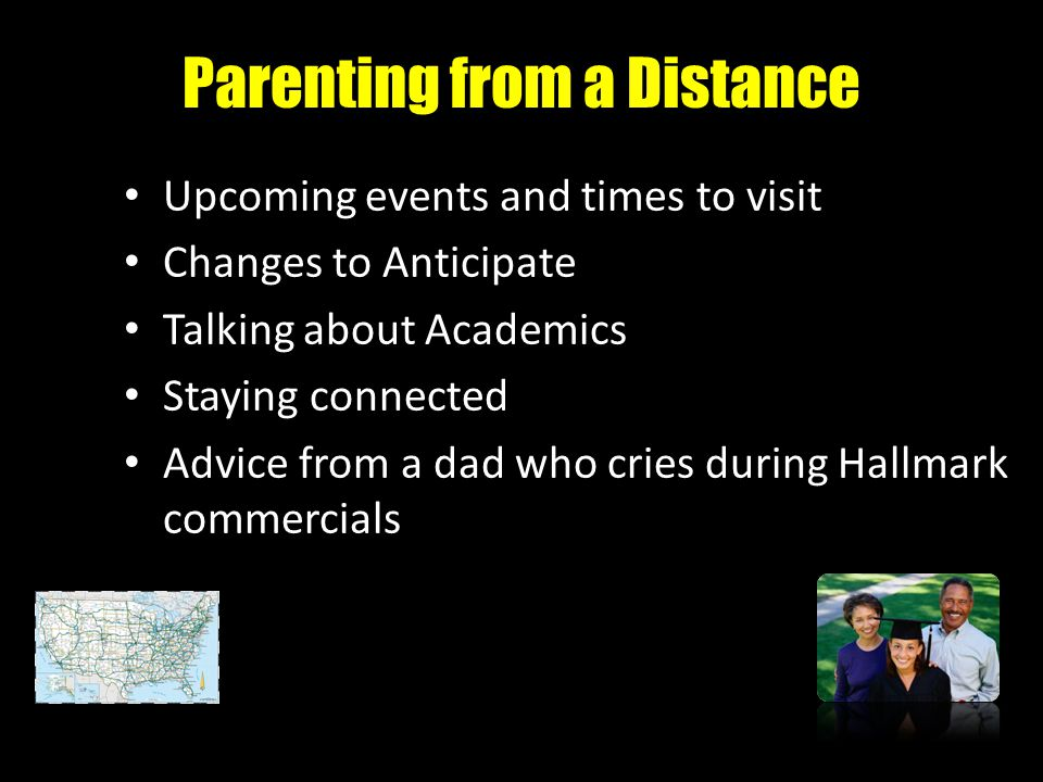 Parenting from a Distance Upcoming events and times to visit Changes to Anticipate Talking about Academics Staying connected Advice from a dad who cri