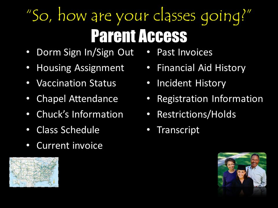 So, how are your classes going Parent Access Dorm Sign In/Sign Out Housing Assignment Vaccination Status Chapel Attendance Chuck's Information Class Schedule Current invoice Past Invoices Financial Aid History Incident History Registration Information Restrictions/Holds Transcript