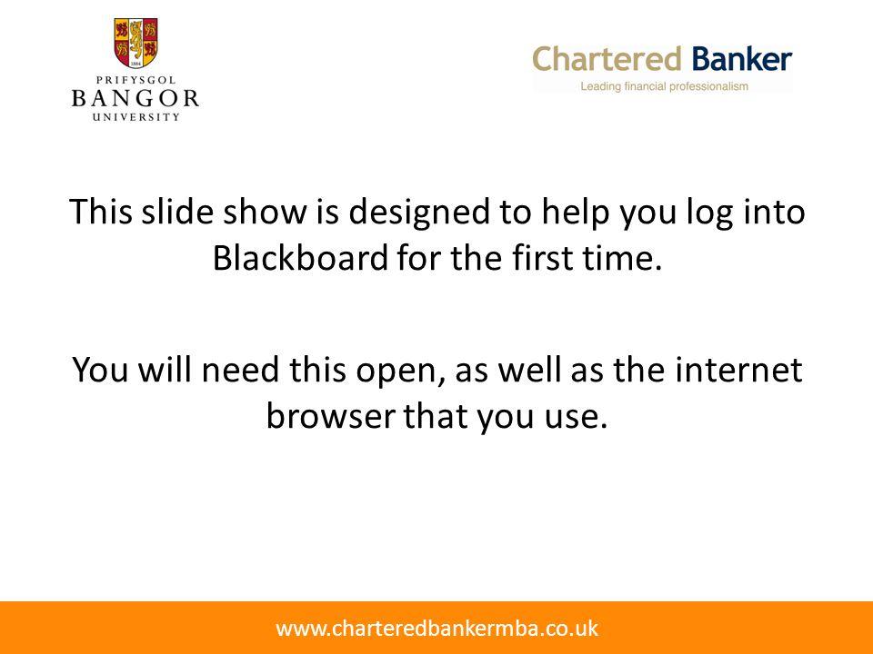 Finding Blackboard Blackboard can be found at the address below: http://blackboard.bangor.ac.uk www.charteredbankermba.co.uk Chartered Banker MBA Programme