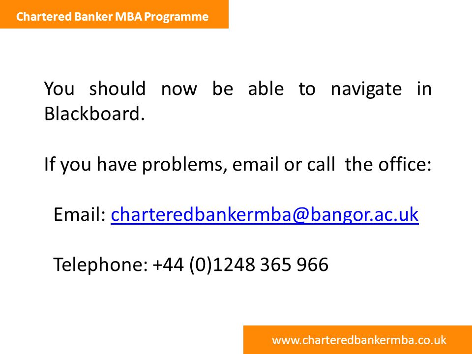 www.charteredbankermba.co.uk Chartered Banker MBA Programme You should now be able to navigate in Blackboard.