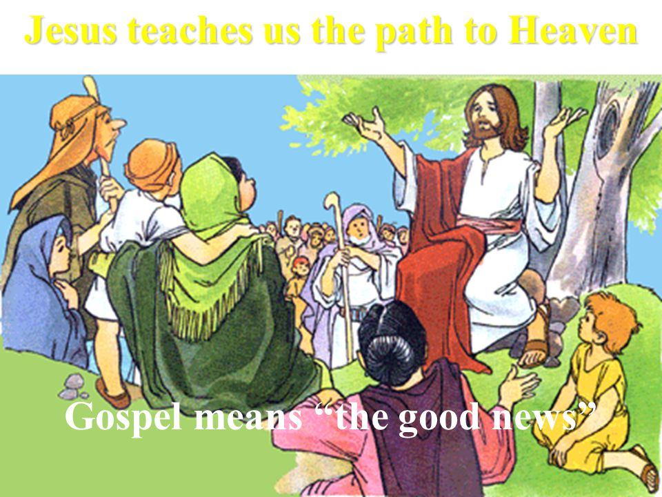 Gospel means the good news Jesus teaches us the path to Heaven