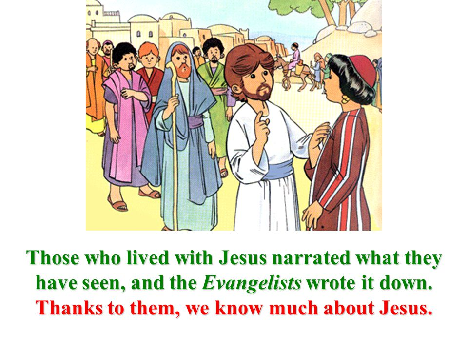 Those who lived with Jesus narrated what they have seen, and the Evangelists wrote it down.
