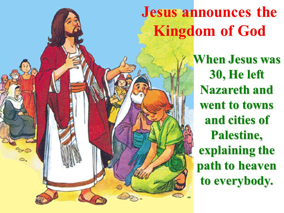Jesus announces the Kingdom of God When Jesus was 30, He left Nazareth and went to towns and cities of Palestine, explaining the path to heaven to everybody.