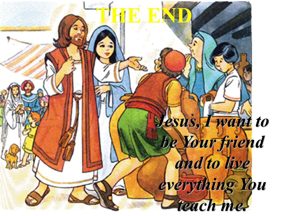 Jesus, I want to be Your friend and to live everything You teach me. THE END