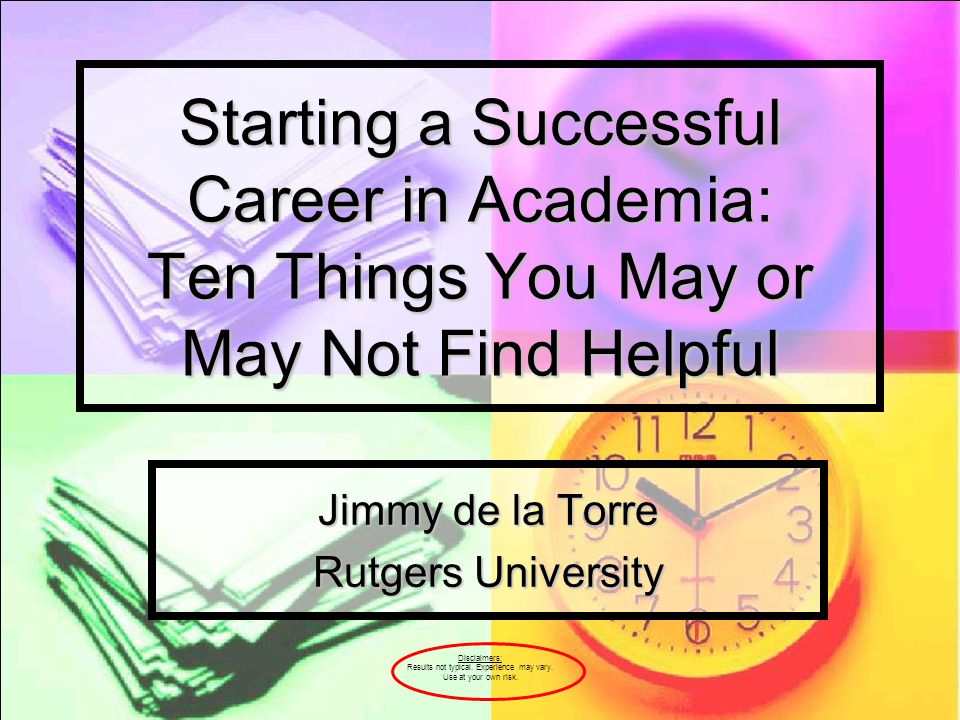 Starting a Successful Career in Academia: Ten Things You May or May Not Find Helpful Jimmy de la Torre Rutgers University Disclaimers: Results not typ
