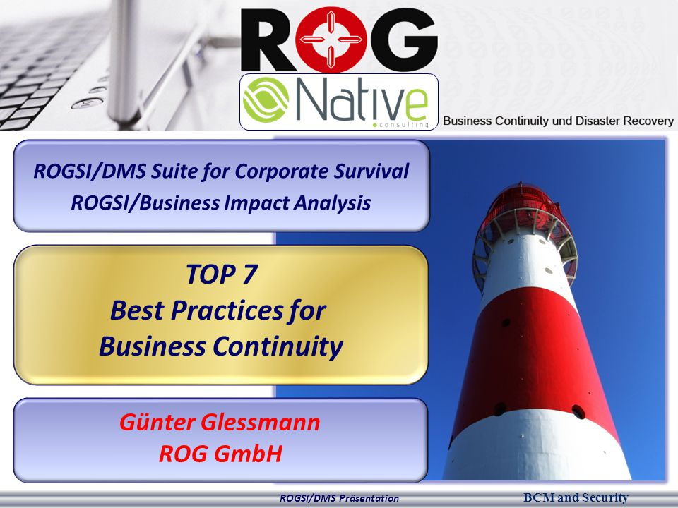 BCM and Security ROGSI/DMS Präsentation ROGSI/DMS Suite for Corporate Survival ROGSI/Business Impact Analysis TOP 7 Best Practices for Business Continuity Günter Glessmann ROG GmbH