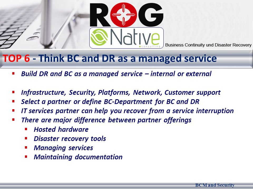 BCM and Security TOP 6 - Think BC and DR as a managed service  Build DR and BC as a managed service – internal or external  Infrastructure, Security, Platforms, Network, Customer support  Select a partner or define BC-Department for BC and DR  IT services partner can help you recover from a service interruption  There are major difference between partner offerings  Hosted hardware  Disaster recovery tools  Managing services  Maintaining documentation