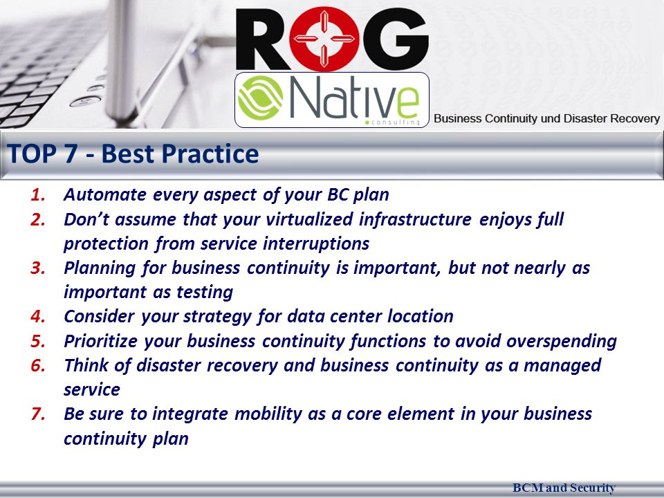 BCM and Security TOP 7 - Best Practice 1.Automate every aspect of your BC plan 2.Don't assume that your virtualized infrastructure enjoys full protect