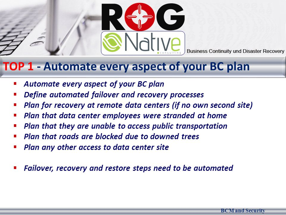 BCM and Security TOP 1 - Automate every aspect of your BC plan  Automate every aspect of your BC plan  Define automated failover and recovery processes  Plan for recovery at remote data centers (if no own second site)  Plan that data center employees were stranded at home  Plan that they are unable to access public transportation  Plan that roads are blocked due to downed trees  Plan any other access to data center site  Failover, recovery and restore steps need to be automated