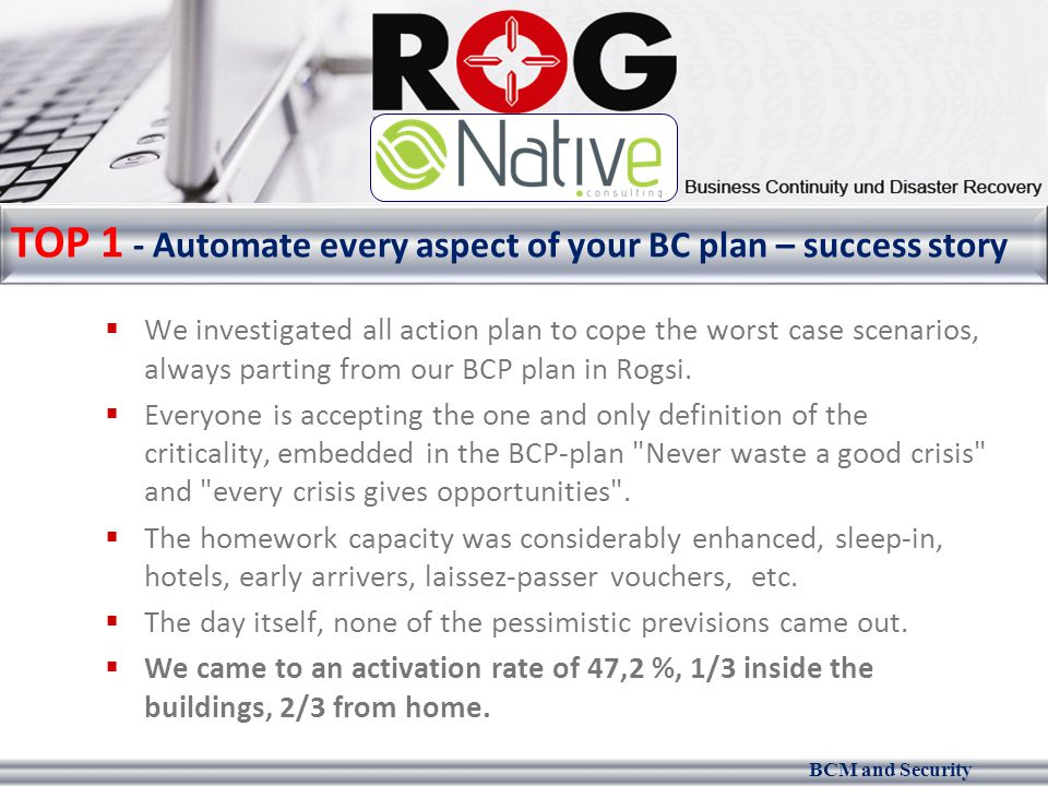 BCM and Security TOP 1 - Automate every aspect of your BC plan – success story  We investigated all action plan to cope the worst case scenarios, always parting from our BCP plan in Rogsi.