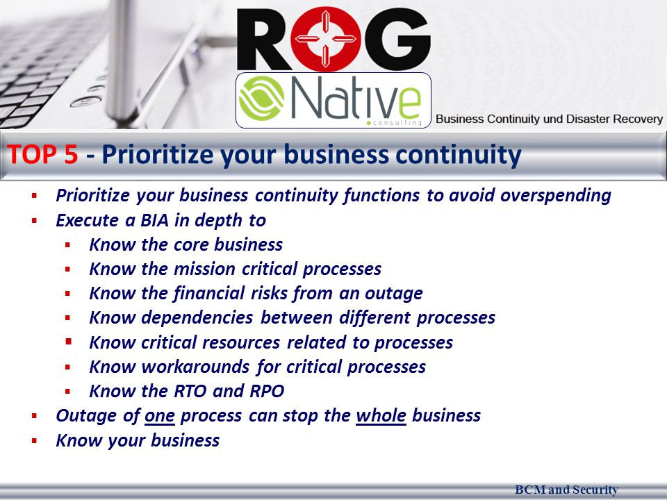 BCM and Security TOP 5 - Prioritize your business continuity  Prioritize your business continuity functions to avoid overspending  Execute a BIA in depth to  Know the core business  Know the mission critical processes  Know the financial risks from an outage  Know dependencies between different processes  Know critical resources related to processes  Know workarounds for critical processes  Know the RTO and RPO  Outage of one process can stop the whole business  Know your business