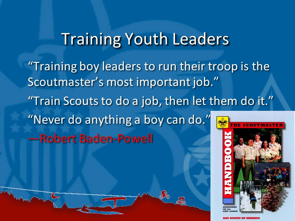 """Training Youth Leaders """"Training boy leaders to run their troop is the Scoutmaster's most important job."""" """"Train Scouts to do a job, then let them do"""