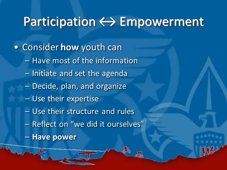Participation ↔ Empowerment Consider how youth canConsider how youth can –Have most of the information –Initiate and set the agenda –Decide, plan, and