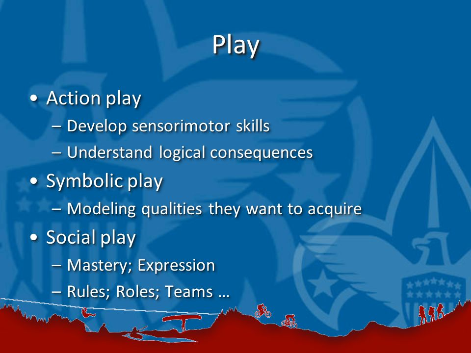 PlayPlay Action playAction play –Develop sensorimotor skills –Understand logical consequences Symbolic playSymbolic play –Modeling qualities they want